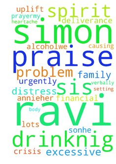 Praise Jesus PRAYER for Simon RAVI.excessive drinknig - Praise Jesus PRAYER for Simon RAVI.excessive drinknig problem. Pls uplift urgently my sisters family in prayer.My sis name is Annie.Her husband drinking problem is causing lots of distress , financial crisis and heartache to my sis and her grown up son.He is very verbally abusive.His name is Simon RAVI Kumar. In the name of Jesus we bind and cast out the spirit of alcohol.We command his spirit soul and body to receive healing and…