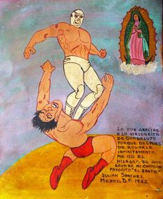 I thank the Virgin of Guadalupe. I prayed so much, and she worked a miracle and my favorite wrestler El Santo won.  Julian Sanchez Mexico City, 1963