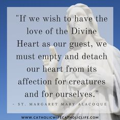 """""""If we wish to have the love of the Divine Heart as our guest, we must empty and detach our heart from its affection for creatures and for ourselves.""""  -St. Margaret Mary Alacoque  http://www.catholicwifecatholiclife.com/"""