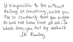 It is impossible to live without failing at something, unless you live so cautiously that you might as well not have lived at all--in which case, you fail by default. -J.K. Rowling