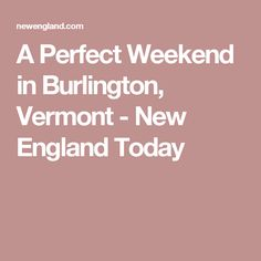 A Perfect Weekend in Burlington, Vermont - New England Today