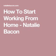 How To Start Working From Home - Natalie Bacon