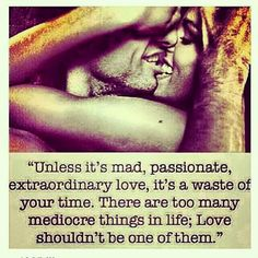 Unless it's mad, passionate, extraordinary love, it's a waste of your time. There are too many mediocre things in life.