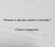 """""""Pensar é um ato, sentir é um fato."""" Clarice Lispector"""