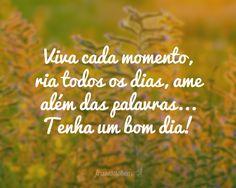Viva cada momento, ria todos os dias, ame além das palavras... Tenha um bom dia!