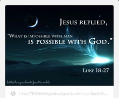 "WITH GOD, IT'S POSSIBLE! He replied, ""What is impossible for people is possible with God"" (Luke 18:27)."
