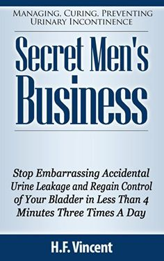 Secret Men's Business - Stop Embarrassing Accidental Urine Leakage and Regain Control of Your Bladder in Less Than 4 Minutes Three Times A Day (Managing, ... Preventing Urinary Incontinence Book 1) by H.F Vincent, http://www.amazon.com/dp/B00KJC85O2/ref=cm_sw_r_pi_dp_XTYRtb1VNAKZ9