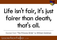 """""""Life isn't fair, it's just fairer than death, that's all."""" (From 'The Princess Bride' by William Goldman) 