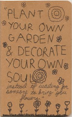 One of my favorites: Plant your own garden and decorate your soul.