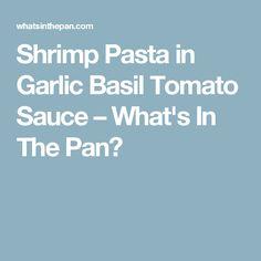 Shrimp Pasta in Garlic Basil Tomato Sauce – What's In The Pan?