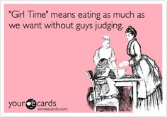 'Girl Time' means eating as much as we want without guys judging.