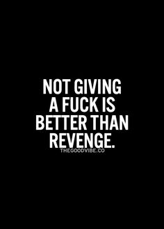 And revenge is pointless. That means you're living for whomever hurt you and not for yourself. Waste of life.