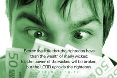 Psalm 37:16-17—Better the little that the righteous have than the wealth of many wicked; for the power of the wicked will be broken, but the LORD upholds the righteous.