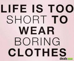 Life is too short to wear boring clothes #quote #shopping #shoppingquote #zitat #shoppen #einkaufen #clothes #dealscom