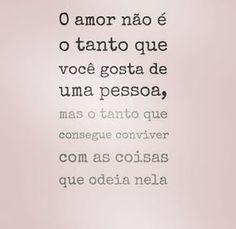 O amor não é o tanto que você gosta de uma pessoa, mas o tanto que consegue conviver com as coisas que odeia nela. Verdade!!
