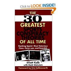 The 30 Greatest Sports Conspiracy Theories of All-Time: Ranking Sports' Most Notorious Fixes, Cover-ups, and Scandals --- http://www.amazon.com/Greatest-Sports-Conspiracy-Theories-All-Time/dp/1602396787/?tag=caribbeantr01-20