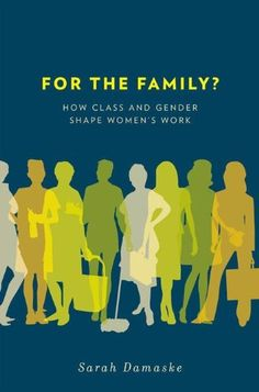 For the Family?:How Class and Gender Shape Women's Work by Sarah Damaske. $17.41. Publisher: Oxford University Press, USA (October 3, 2011). 248 pages. Author: Sarah Damaske
