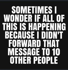 Sometimes I wonder if all of this is happening because I didn't forward that message to 10 other people Sarcastic Quotes, Funny Quotes, Funny Memes, Jokes, Selfie Quotes, Funny Signs, Funny Videos, Comedy Quotes, Wise Quotes