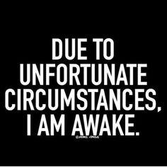due to unfortunate circumstances, i am awake.