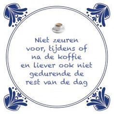 Niet zeuren voor, tijdens of na de koffie http://www.tegeltjeswijsheid.nl/kant-en-klare-tegel/niet-zeuren-voor-tijdens-of-na-de-koffie.html