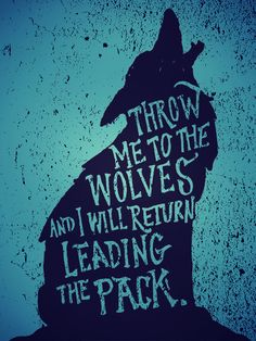 Throw me to the wolves and I will return leading the pack...Nuff said