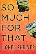 I picked So Much For That because I liked Lionel Shriver's book We Need To Talk About Kevin (review here). So Much For That doesn't rise to the same level, not even close. I try to be a positive pe...
