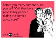 Funny Wedding/Engagement Ecard: Before you marry someone, ask yourself, 'Will they be a good killing partner during the zombie apocalypse?'