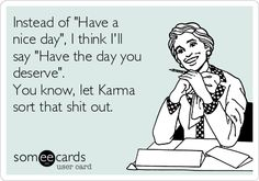 """Instead of """"Have a nice day"""", I think I'll say """"Have the day you deserve"""". You know, let Karma sort that shit out."""