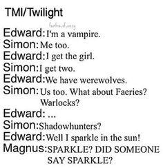 Edward: Soy un vampiro Simon: Yo también Edward: Tengo una chica Simon: Yo tengo dos Edward: Nosotros tenemos hombres lobo Simon: Nosotros también. ¿Qué hay sobre hadas? ¿brujos? Edward: ... Simon: ¿Cazadores de sombras? Edward: Bueno, yo brillo en el sol Magnus: BRILLO? ALGUIEN DIJO BRILLO? Jjajajajajajajaj este loquillo de Magnus