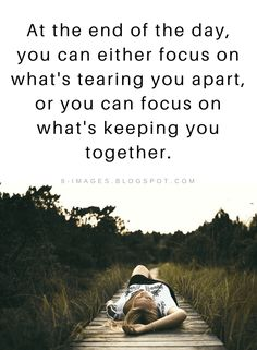 Quotes At the end of the day, you can either focus on what's tearing you apart, or you can focus on what's keeping you together.