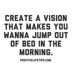 Create a vision that makes you want to jump out of bed in the morning.