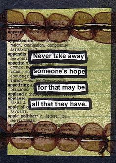 Never take away someone's hope for that may be all that they have.