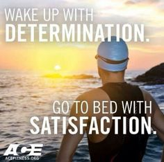 Wake up with determination Go to bed with satisfaction!