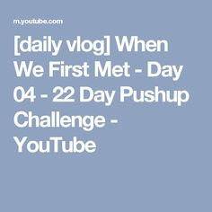 [daily vlog] When We First Met - Day 04 - 22 Day Pushup Challenge - YouTube