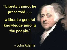Liberty cannot be preserved without general knowledge among the people. - John Adams Quotes