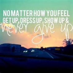 No matter how you feel, get up, dress up and never give up.