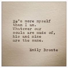 """....Whatever our souls are made of, his and mine are the same."" ~ Emily Bronte"