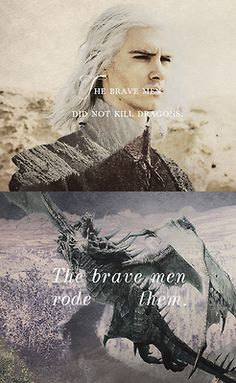 """""""The brave men did not kill dragons. The brave men RODE them."""" - Google Search"""
