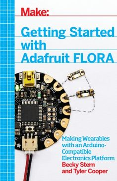 Getting Started with Adafruit FLORA Making Wearables with an Arduino By Becky Stern, Tyler Cooper PDF Arduino Programming, Linux, Basic Arduino Projects, Diy Lock, Flora, Robot Kits, Thermometer, Pcb Board, Book Show