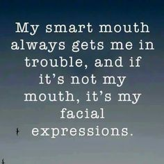 My smart mouth always gets me in trouble, and if its not my mouth, its my facial expressions