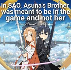 Anime facts SAO-->i don't know if this is a good thing or a bad thing she went into the game instead? I mean it's bad that she got trapped in there and almost died, but I guess it's a good thing since she me Kirito (her one true love) in the game-not to mention she also met Yui