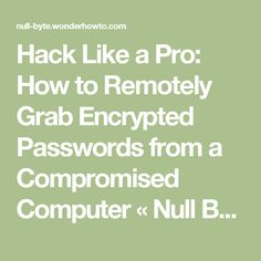Hack Like a Pro: How to Remotely Grab Encrypted Passwords from a Compromised Computer « Null Byte
