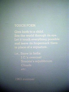 TOUCH POEM – Some of Yoko Ono's Instructional Paintings are mechanically impossible to do and some of them seem like challenges. This is the latter type, made all the more challenging to the 48% of us that can't even complete the first step on our own.