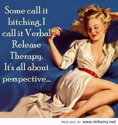 Some call it bitching, I call it Verbal Release Therapy.  It's all about perspective.