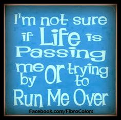 """""""I'm not sure if life is passing me by or trying to run me over."""" Life with fibro / chronic fatigue syndrome"""