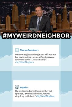 The Tonight Show Starring Jimmy Fallon 1 hr ·  Jimmy reads some of your funniest ‪#‎MyWeirdNeighbor‬ tweets. Have your own funny story, leave it below! More Hashtags: https://www.youtube.com/watch?v=C71IuhZdOMY