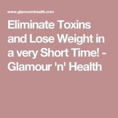 Eliminate Toxins and Lose Weight in a very Short Time! - Glamour 'n' Health