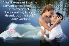"""For it was not into my ear you whispered, but into my heart.  It was not my lips you kissed, but my soul."" -Judy Garland"