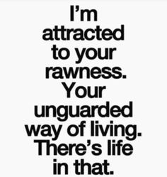 I'm attracted to your rawness. Your unguarded way of living. There's life in that.