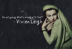 'I'm not young, what's wrong with that?' Vivien Leigh